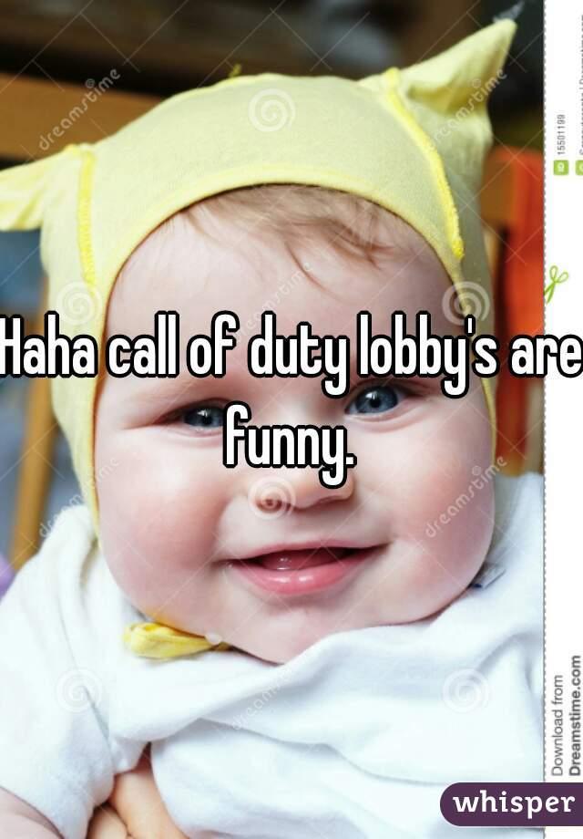 Haha call of duty lobby's are funny.
