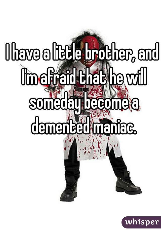I have a little brother, and I'm afraid that he will someday become a demented maniac.