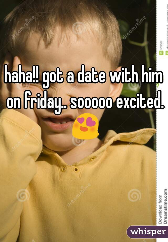 haha!! got a date with him on friday.. sooooo excited. 😍