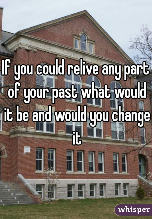 If you could relive any part of your past what would it be and would you change it
