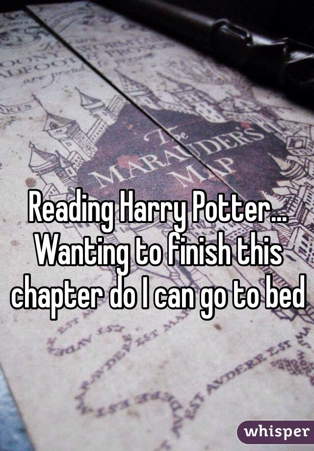 Reading Harry Potter... Wanting to finish this chapter do I can go to bed