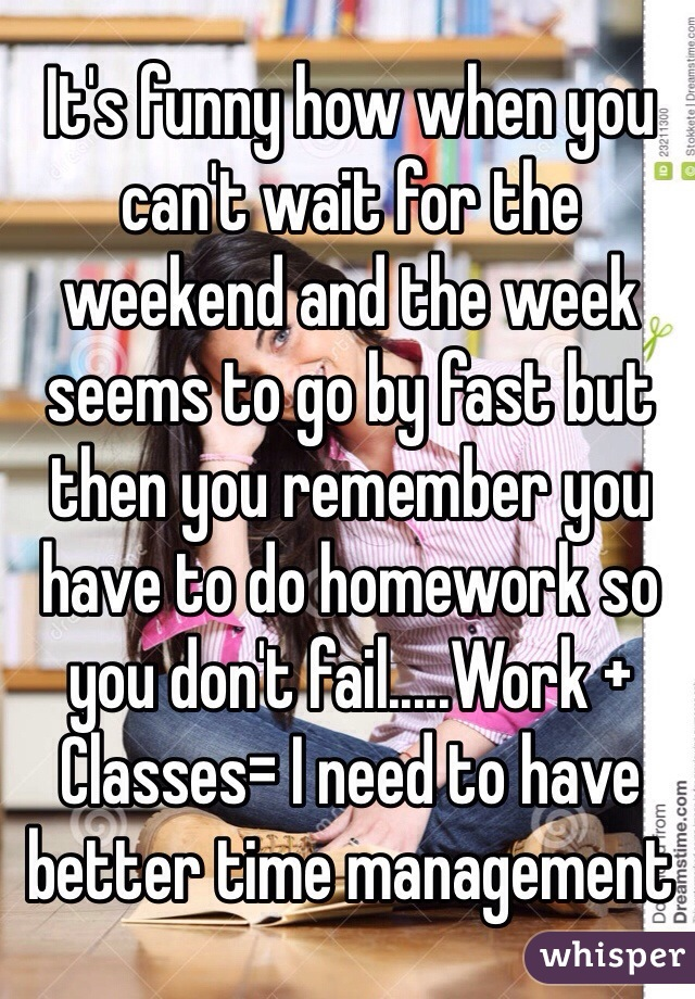 It's funny how when you can't wait for the weekend and the week seems to go by fast but then you remember you have to do homework so you don't fail.....Work + Classes= I need to have better time management
