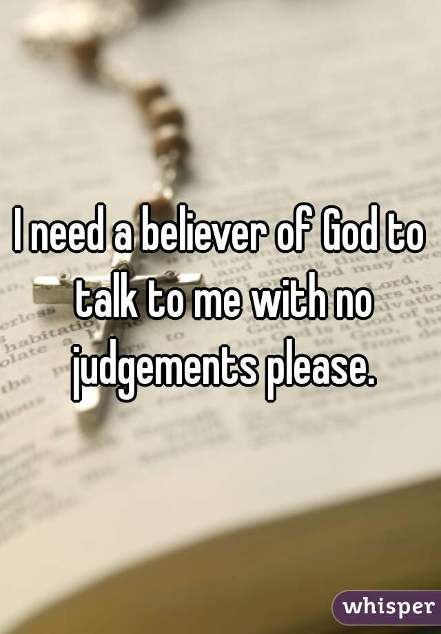 I need a believer of God to talk to me with no judgements please.