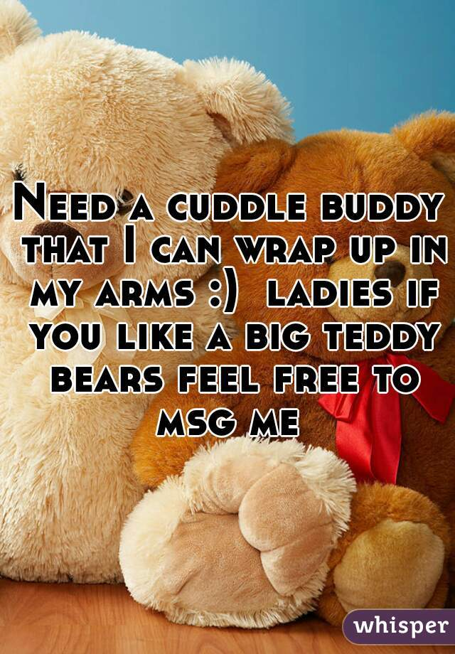 Need a cuddle buddy that I can wrap up in my arms :)  ladies if you like a big teddy bears feel free to msg me