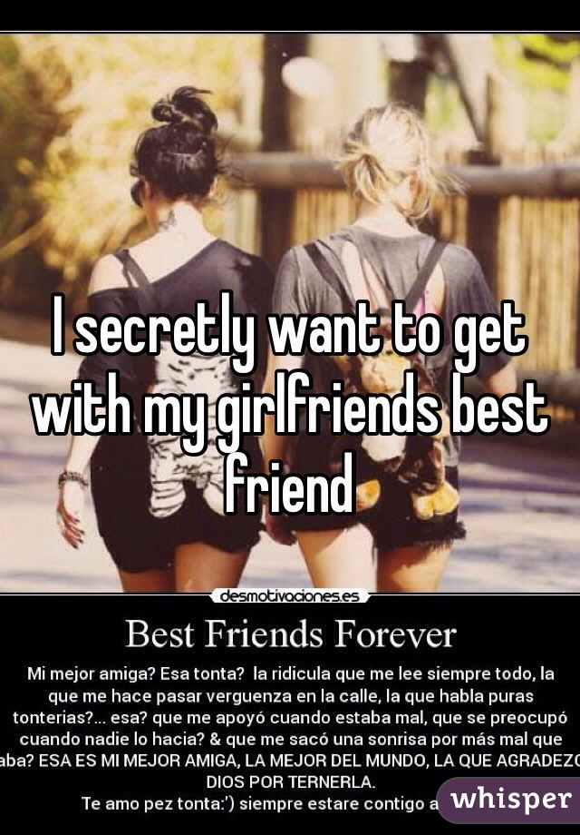 I secretly want to get with my girlfriends best friend