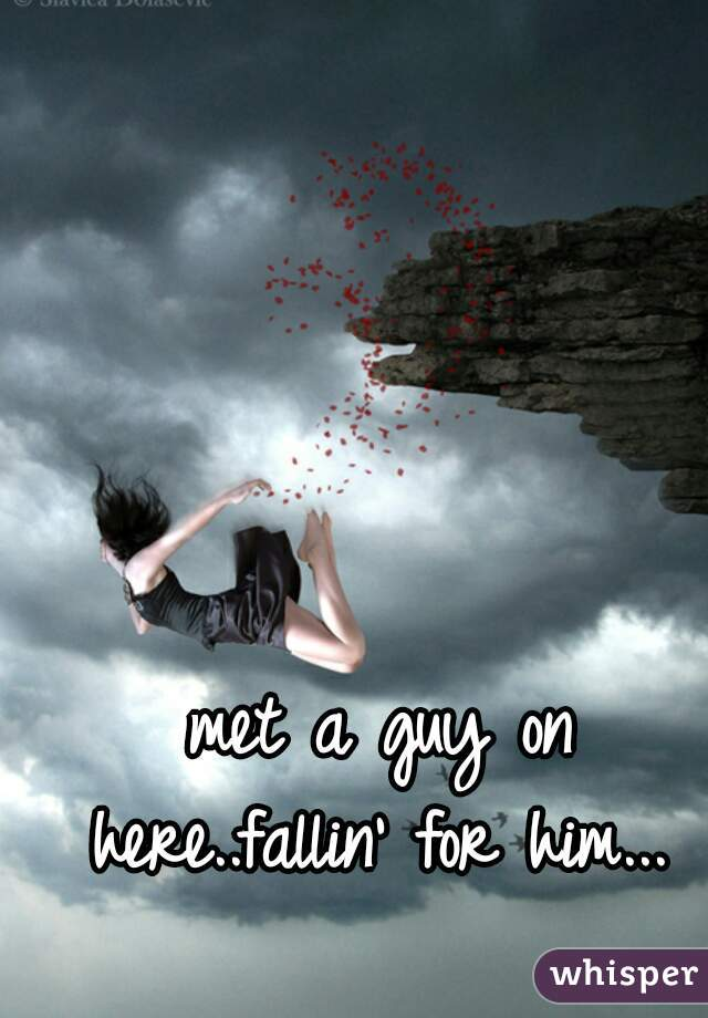 met a guy on here..fallin' for him...