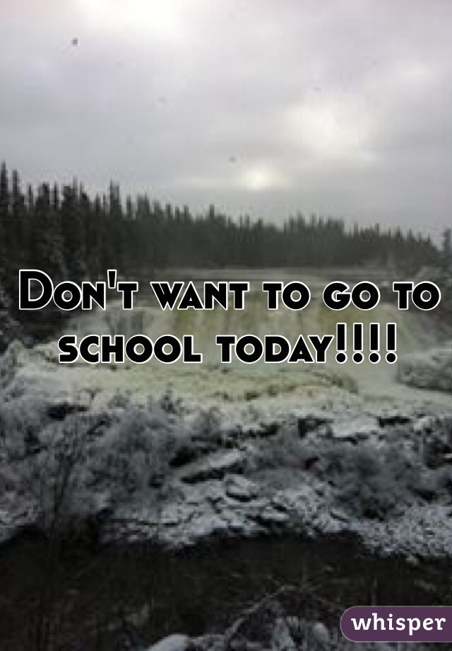 Don't want to go to school today!!!!