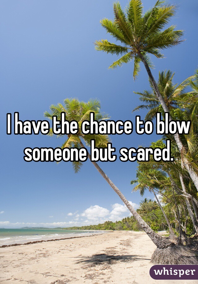 I have the chance to blow someone but scared.