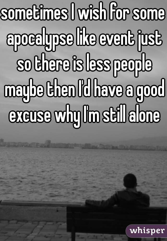 sometimes I wish for some apocalypse like event just so there is less people maybe then I'd have a good excuse why I'm still alone