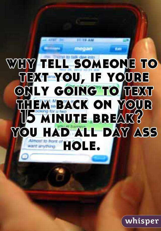 why tell someone to text you, if youre only going to text them back on your 15 minute break?  you had all day ass hole.