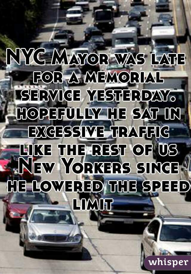 NYC Mayor was late for a memorial service yesterday. hopefully he sat in excessive traffic like the rest of us New Yorkers since he lowered the speed limit