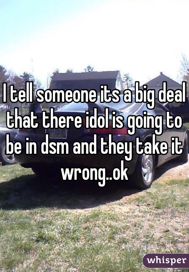 I tell someone its a big deal that there idol is going to be in dsm and they take it wrong..ok