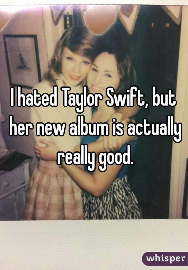 I hated Taylor Swift, but her new album is actually really good.