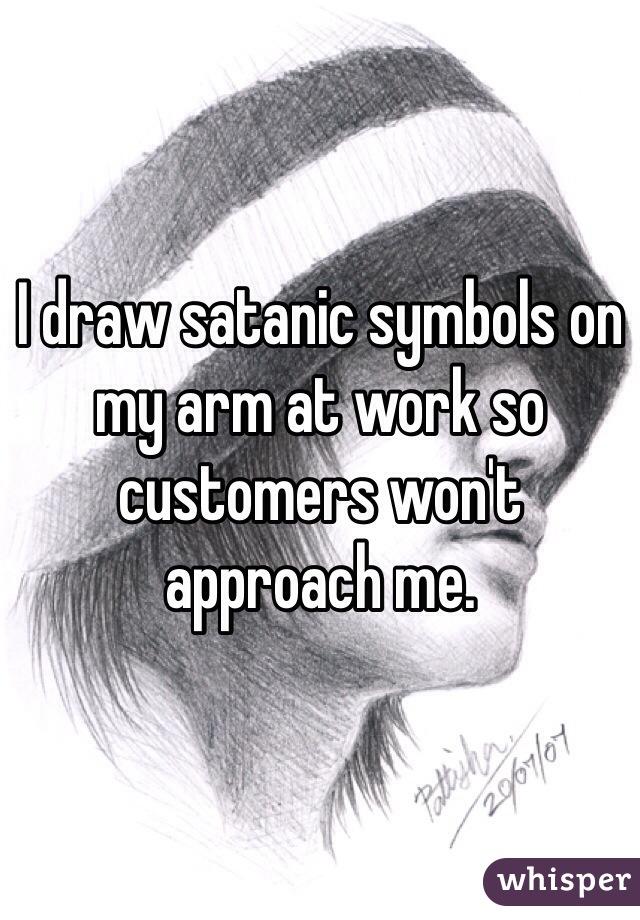 I draw satanic symbols on my arm at work so customers won't approach me.
