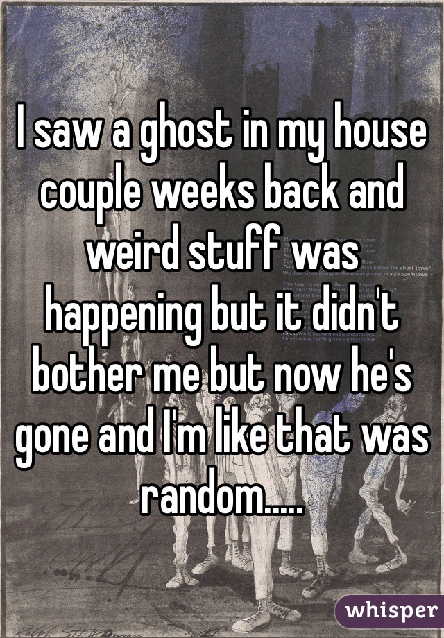 I saw a ghost in my house couple weeks back and weird stuff was happening but it didn't bother me but now he's gone and I'm like that was random.....