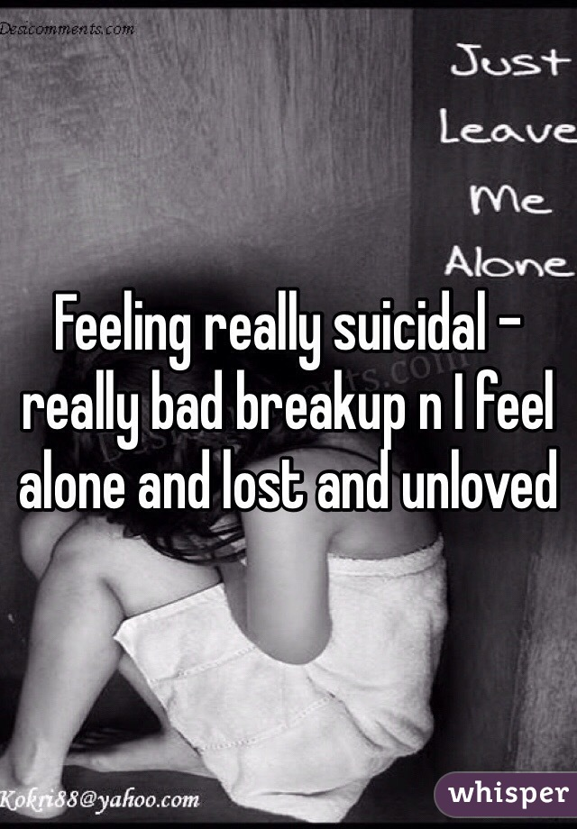 Feeling really suicidal - really bad breakup n I feel alone and lost and unloved
