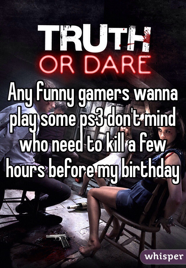 Any funny gamers wanna play some ps3 don't mind who need to kill a few hours before my birthday