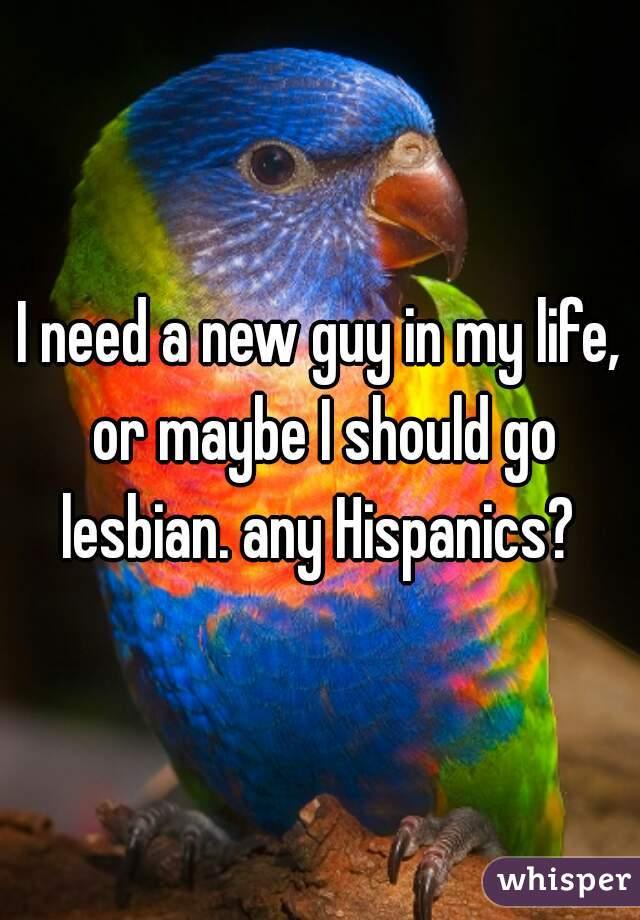 I need a new guy in my life, or maybe I should go lesbian. any Hispanics?