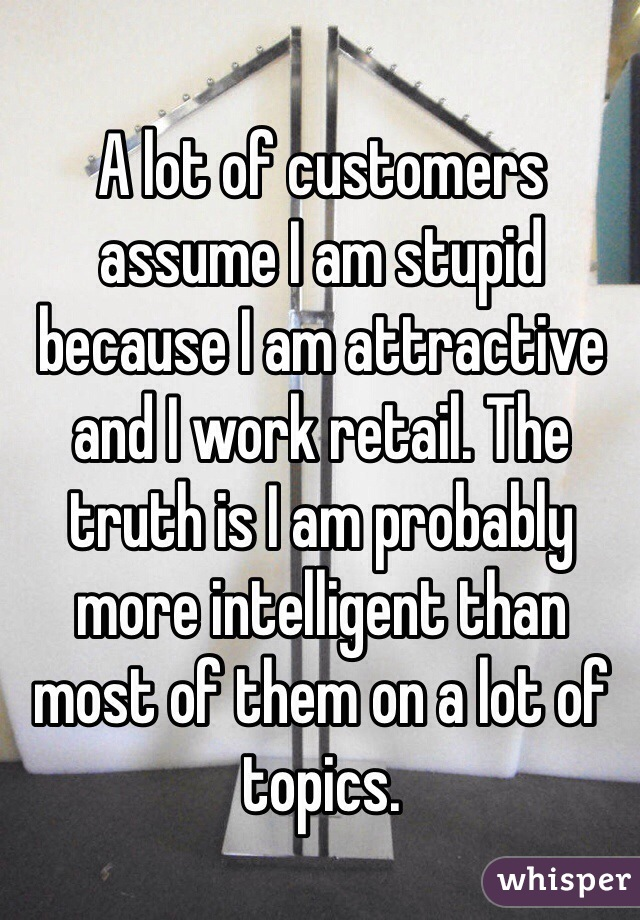 A lot of customers assume I am stupid because I am attractive and I work retail. The truth is I am probably more intelligent than most of them on a lot of topics.