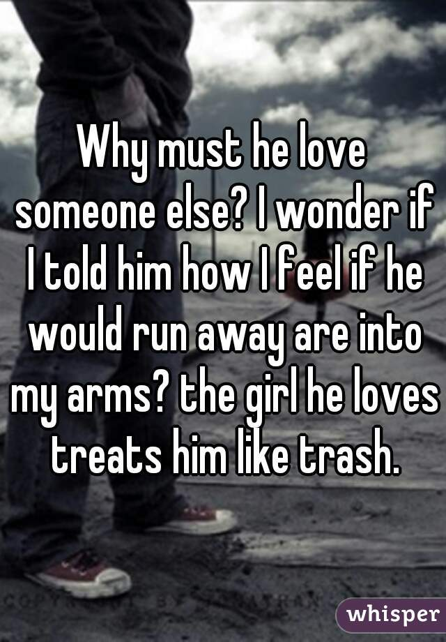 Why must he love someone else? I wonder if I told him how I feel if he would run away are into my arms? the girl he loves treats him like trash.