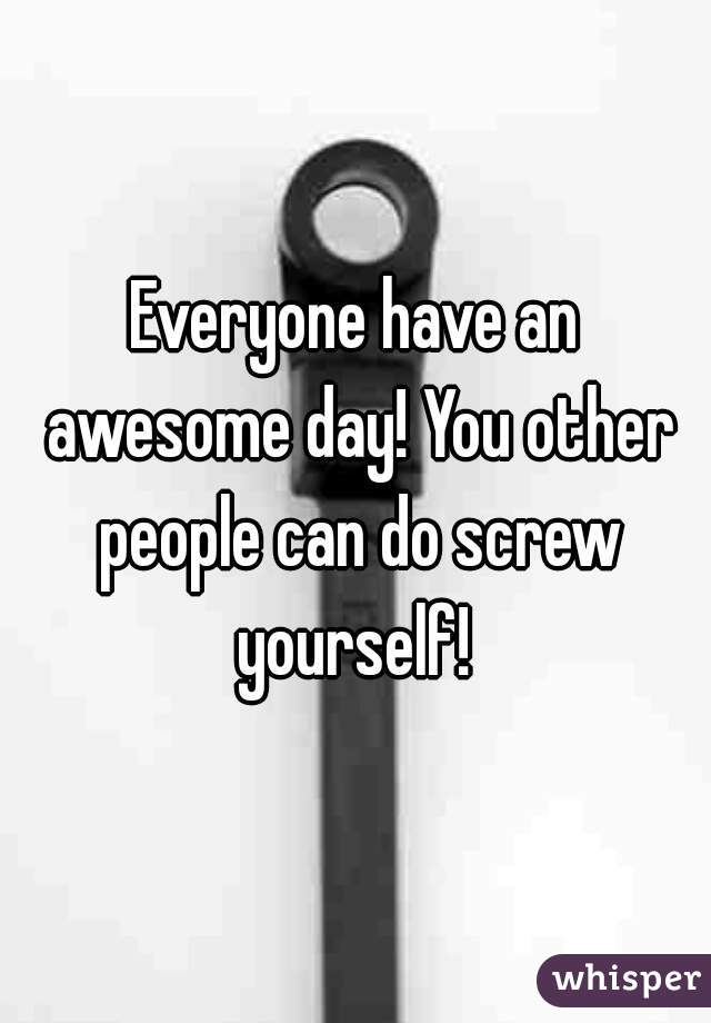 Everyone have an awesome day! You other people can do screw yourself!