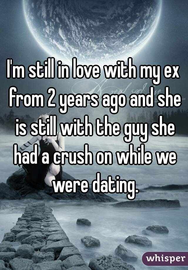 I'm still in love with my ex from 2 years ago and she is still with the guy she had a crush on while we were dating.