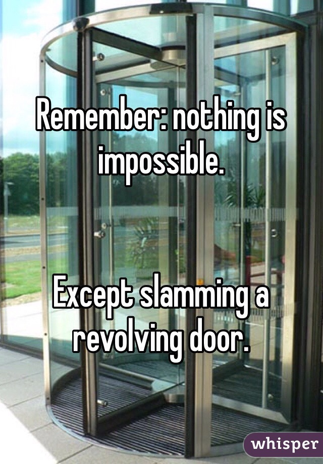 Remember: nothing is impossible.   Except slamming a revolving door.