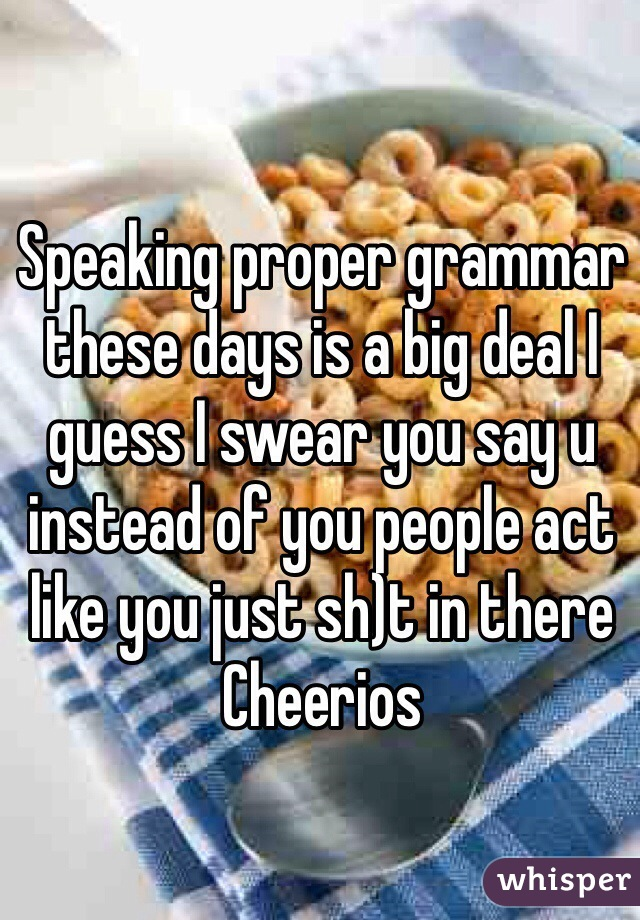 Speaking proper grammar these days is a big deal I guess I swear you say u instead of you people act like you just sh)t in there Cheerios