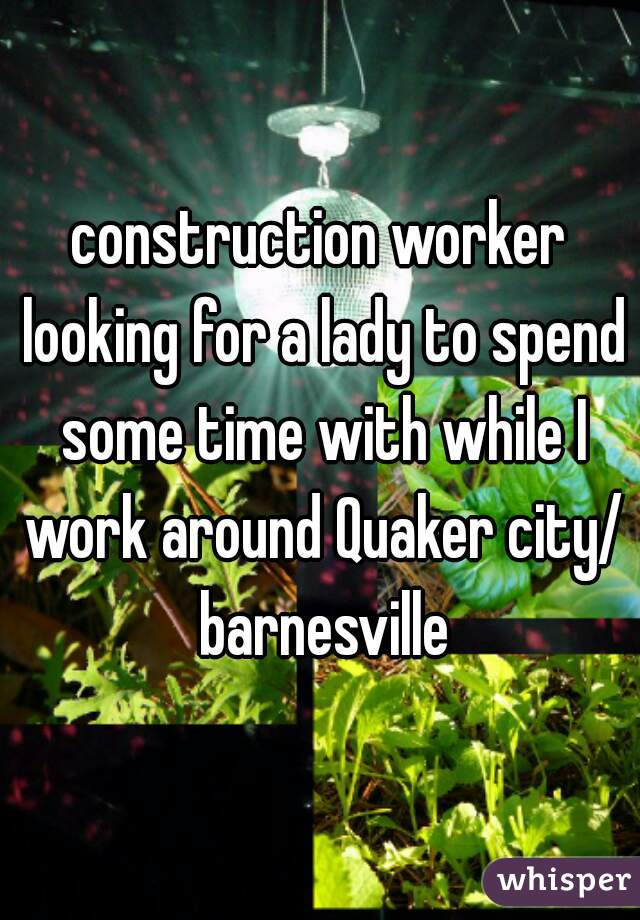 construction worker looking for a lady to spend some time with while I work around Quaker city/ barnesville