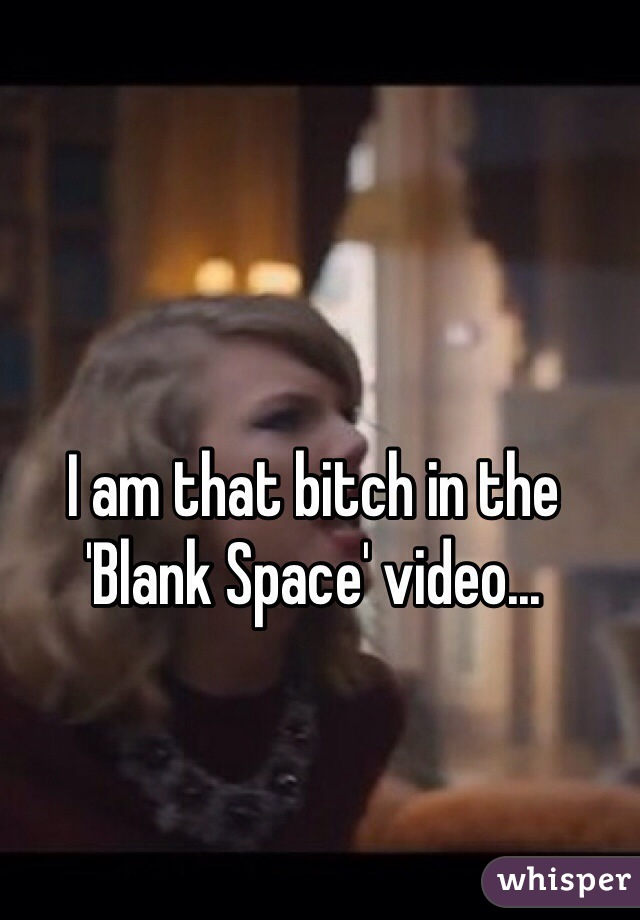 I am that bitch in the 'Blank Space' video...