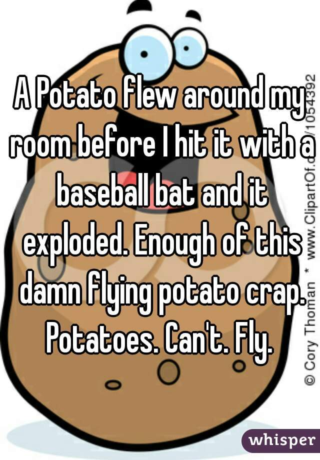 A Potato flew around my room before I hit it with a baseball bat and it exploded. Enough of this damn flying potato crap. Potatoes. Can't. Fly.