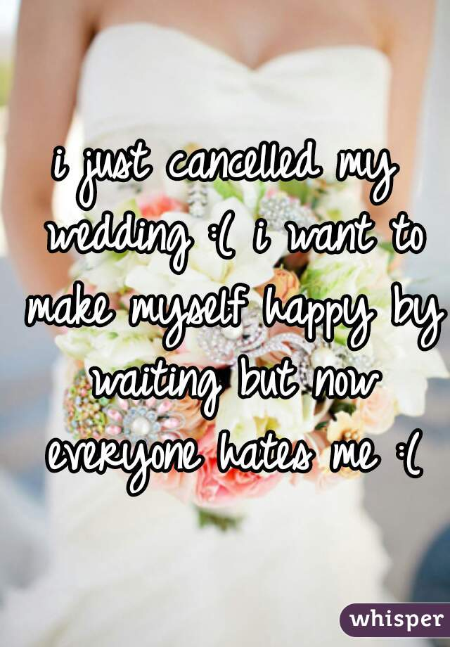 i just cancelled my wedding :( i want to make myself happy by waiting but now everyone hates me :(