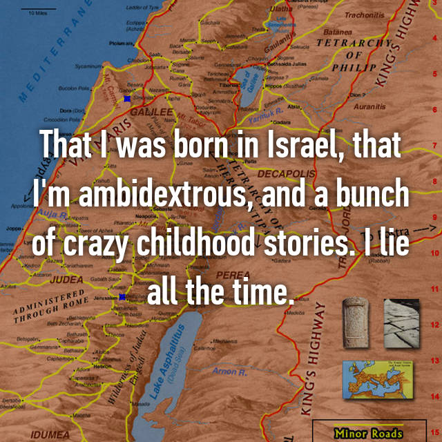 That I was born in Israel, that I'm ambidextrous, and a bunch of crazy childhood stories. I lie all the time.