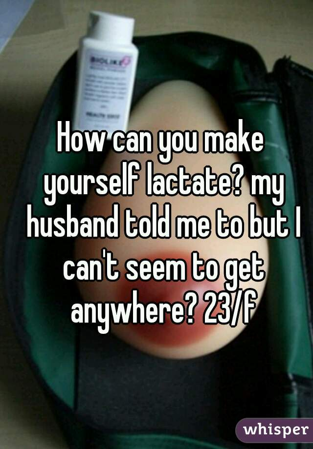 How To Lactate In requital for My Husband