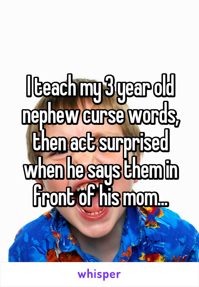 I teach my 3 year old nephew curse words, then act surprised when he says them in front of his mom...