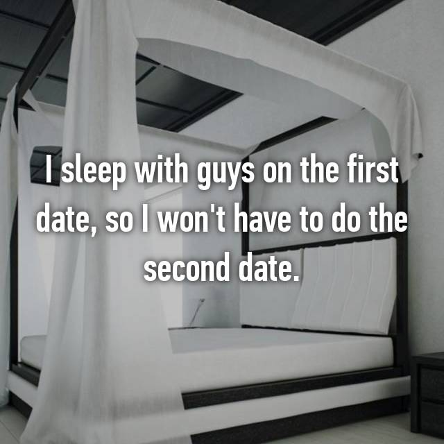 I sleep with guys on the first date, so I won't have to do the second date.