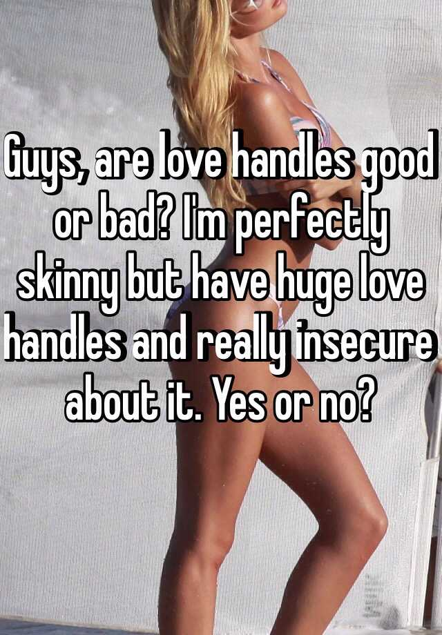 Guys, are love handles good or bad? Im perfectly skinny