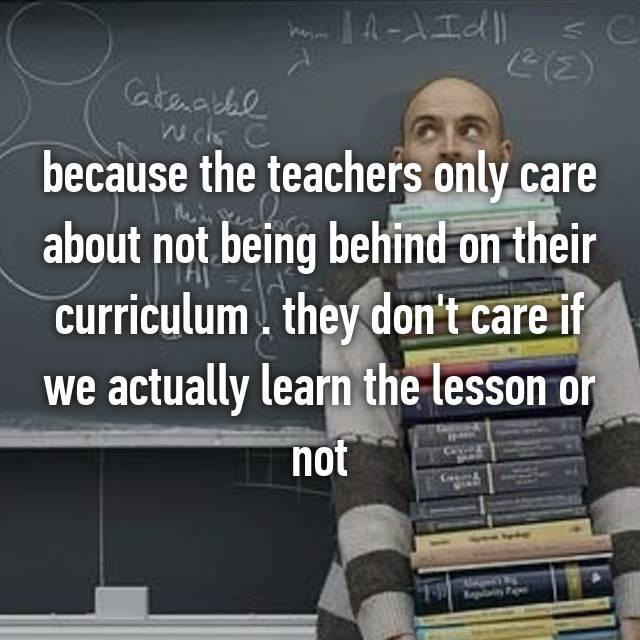 because the teachers only care about not being behind on their curriculum . they don't care if we actually learn the lesson or not