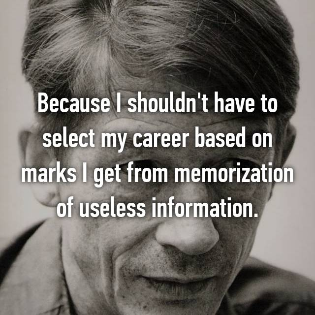 Because I shouldn't have to select my career based on marks I get from memorization of useless information.