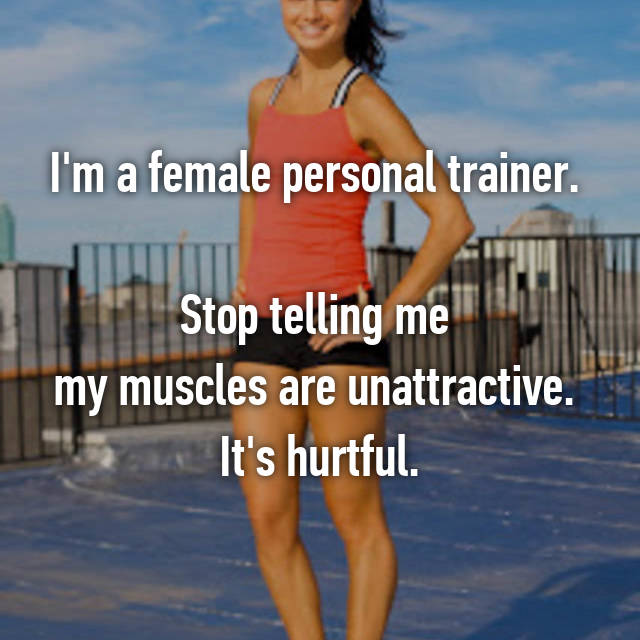 I'm a female personal trainer.   Stop telling me  my muscles are unattractive.  It's hurtful.