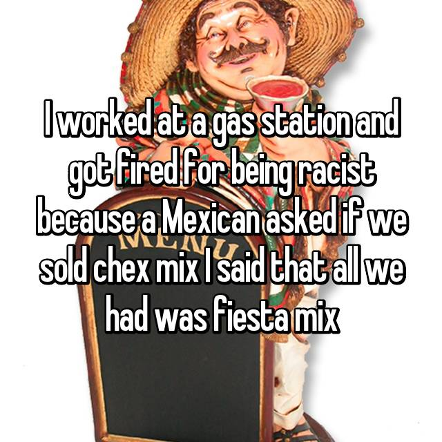 I worked at a gas station and got fired for being racist because a Mexican asked if we sold chex mix I said that all we had was fiesta mix