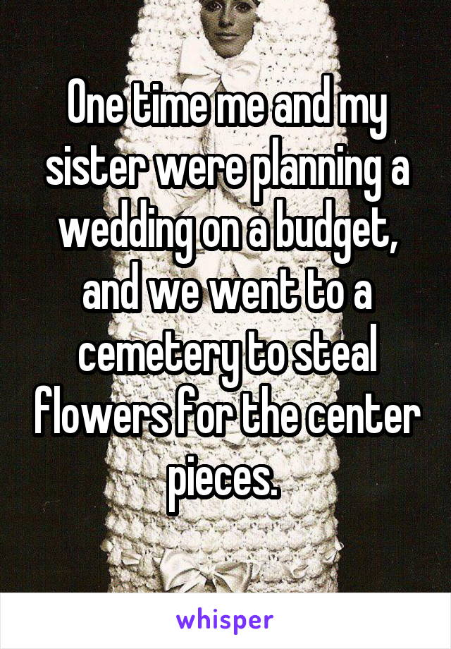 One time me and my sister were planning a wedding on a budget, and we went to a cemetery to steal flowers for the center pieces.