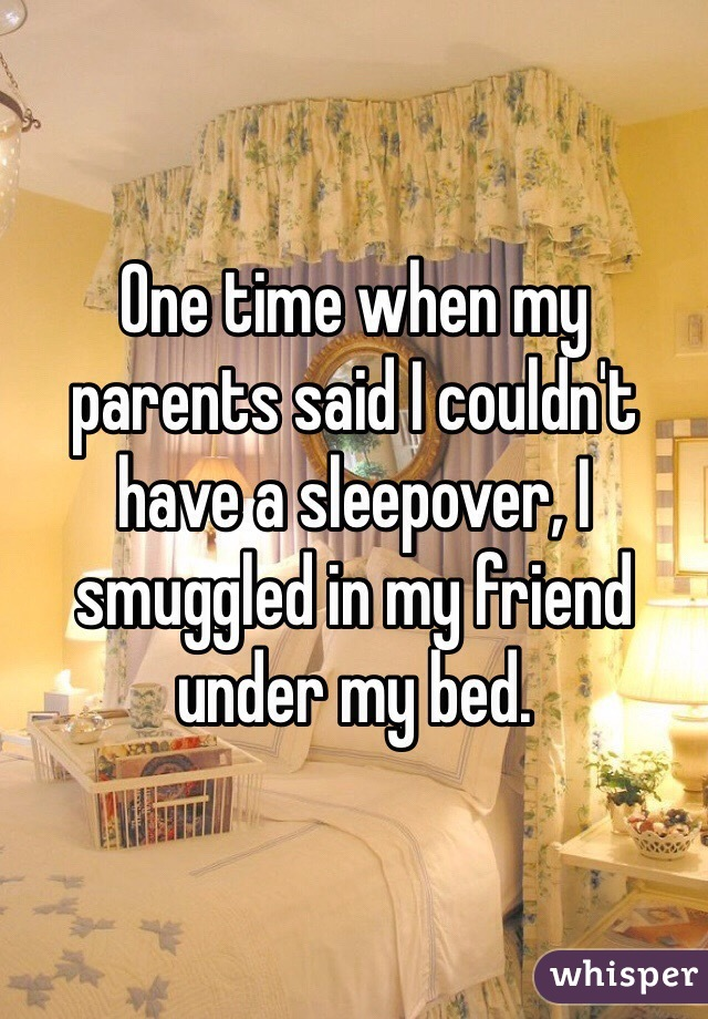 One time when my parents said I couldn't have a sleepover, I smuggled in my friend under my bed.