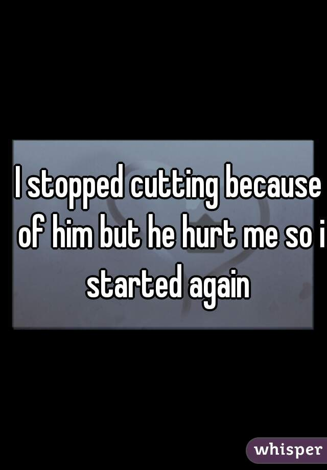 I stopped cutting because of him but he hurt me so i started again