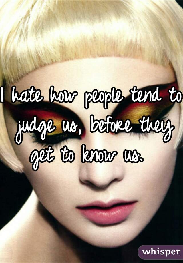 I hate how people tend to judge us, before they get to know us.