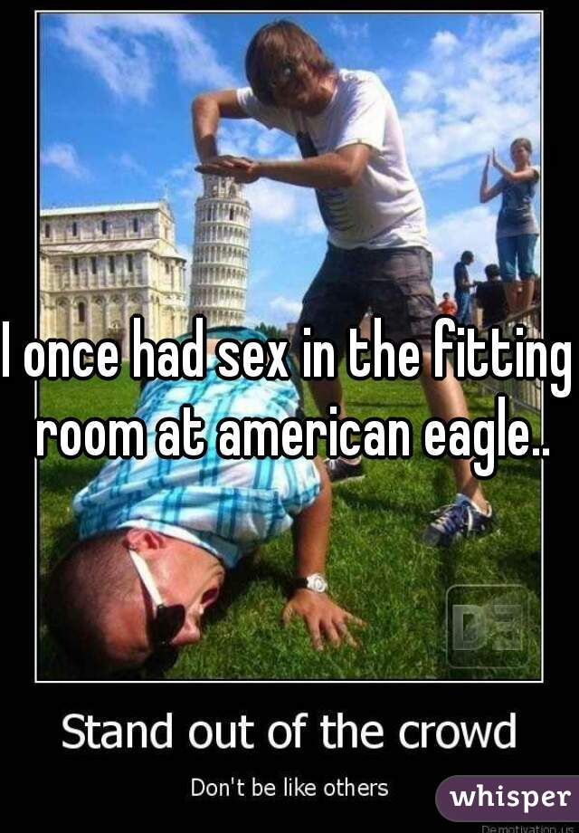I once had sex in the fitting room at american eagle..