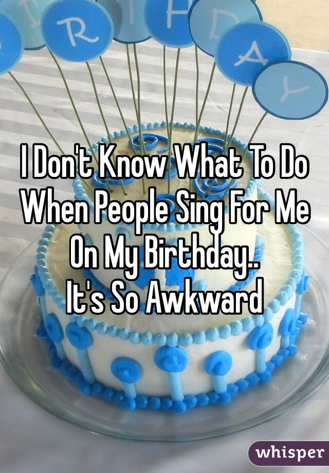 I Don't Know What To Do When People Sing For Me On My Birthday.. It's So Awkward