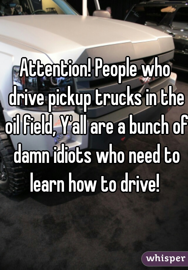 Attention! People who drive pickup trucks in the oil field, Y'all are a bunch of damn idiots who need to learn how to drive!