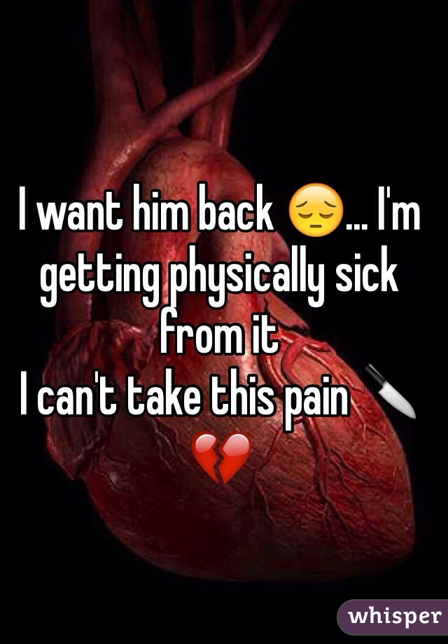 I want him back 😔... I'm getting physically sick from it I can't take this pain 🔪💔