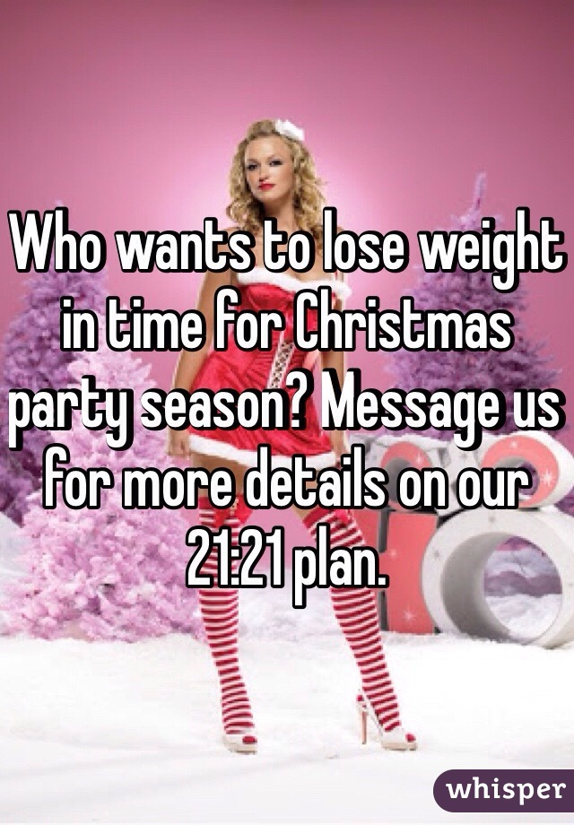 Who wants to lose weight in time for Christmas party season? Message us for more details on our 21:21 plan.